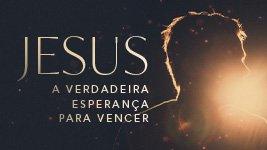 Jesus: a verdadeira esperança para vencer